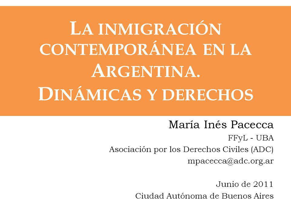 L A INMIGRACIÓN CONTEMPORÁNEA EN LA A RGENTINA. D INÁMICAS Y DERECHOS María Inés Pacecca FFyL - UBA Asociación por los Derechos Civiles (ADC) mpacecca