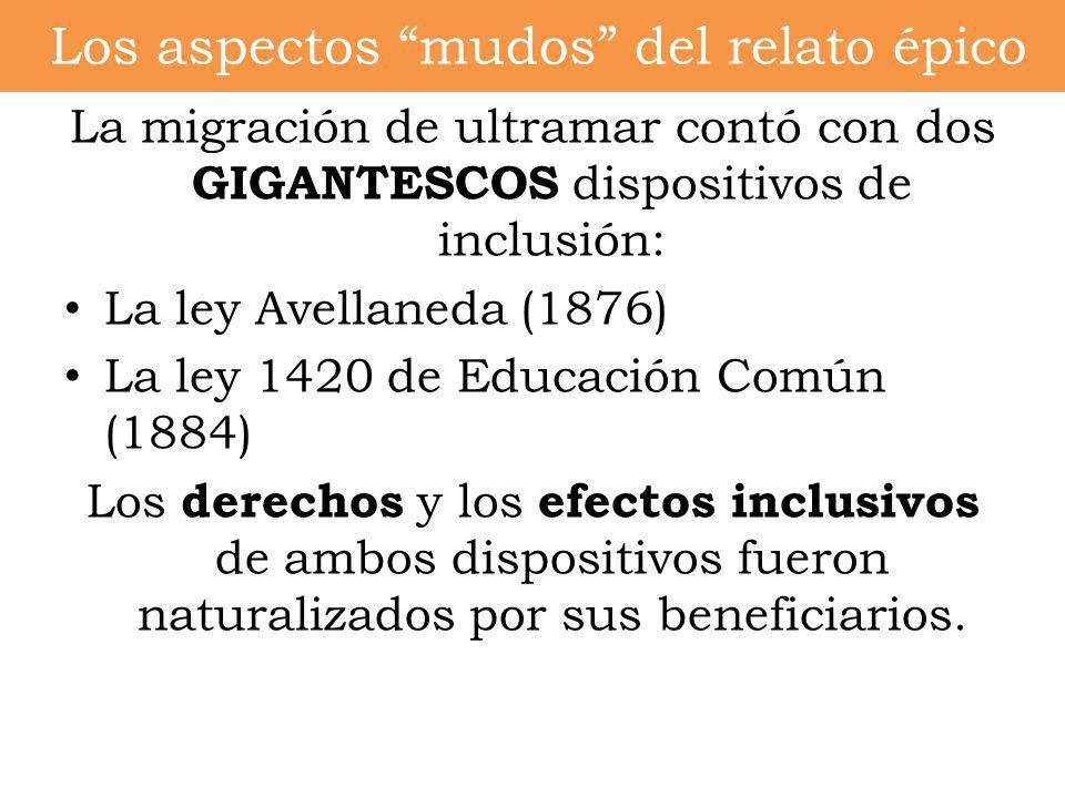 Los aspectos mudos del relato épico La migración de ultramar contó con dos GIGANTESCOS dispositivos de inclusión: La ley Avellaneda (1876) La ley 1420