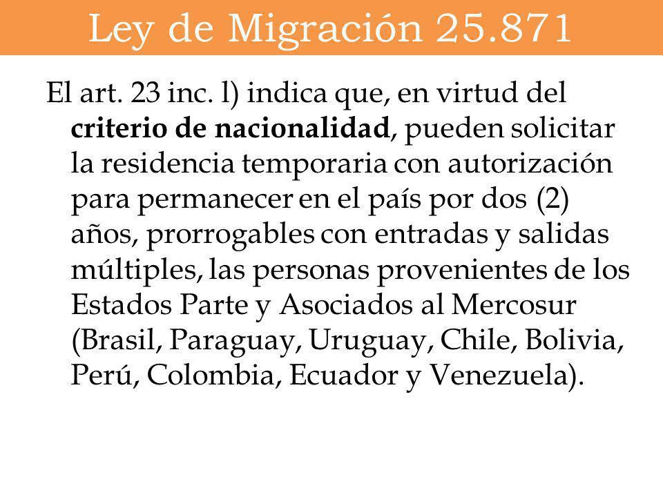 Ley de Migración 25.871 El art. 23 inc. l) indica que, en virtud del criterio de nacionalidad, pueden solicitar la residencia temporaria con autorizac