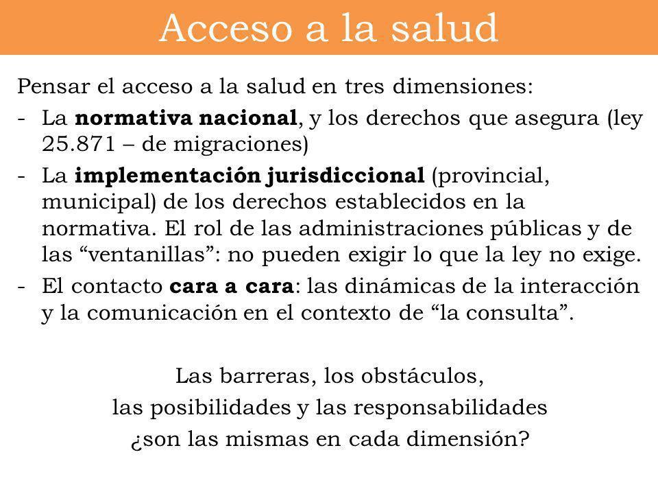 Acceso a la salud Pensar el acceso a la salud en tres dimensiones: -La normativa nacional, y los derechos que asegura (ley 25.871 – de migraciones) -L