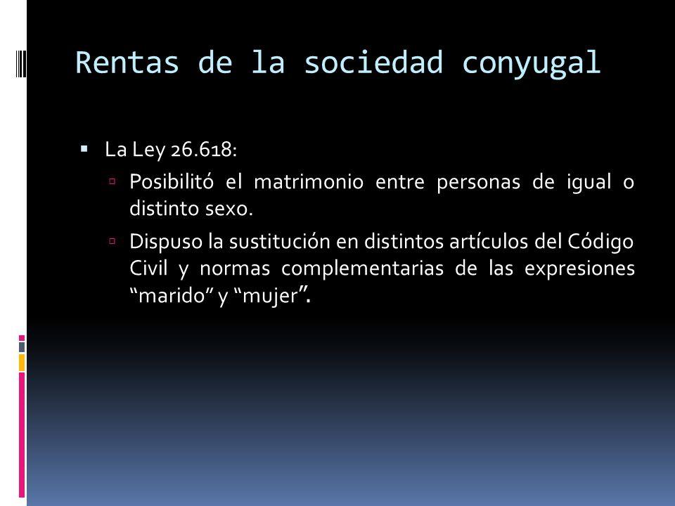 Rentas de la sociedad conyugal La Ley 26.618: Posibilitó el matrimonio entre personas de igual o distinto sexo. Dispuso la sustitución en distintos ar