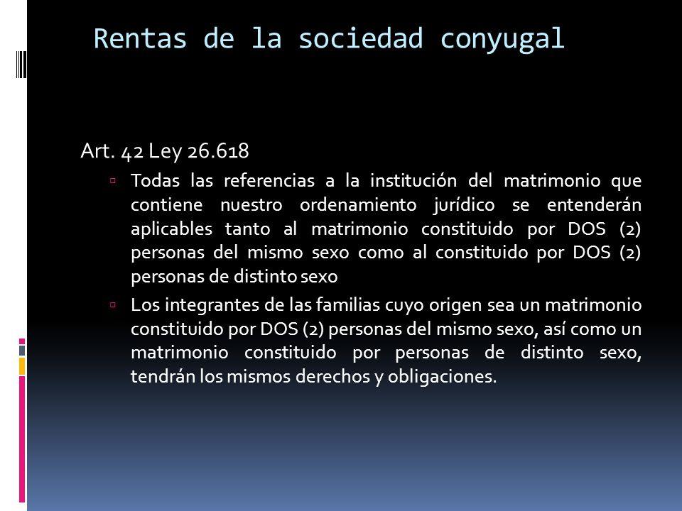 Rentas de la sociedad conyugal Art. 42 Ley 26.618 Todas las referencias a la institución del matrimonio que contiene nuestro ordenamiento jurídico se