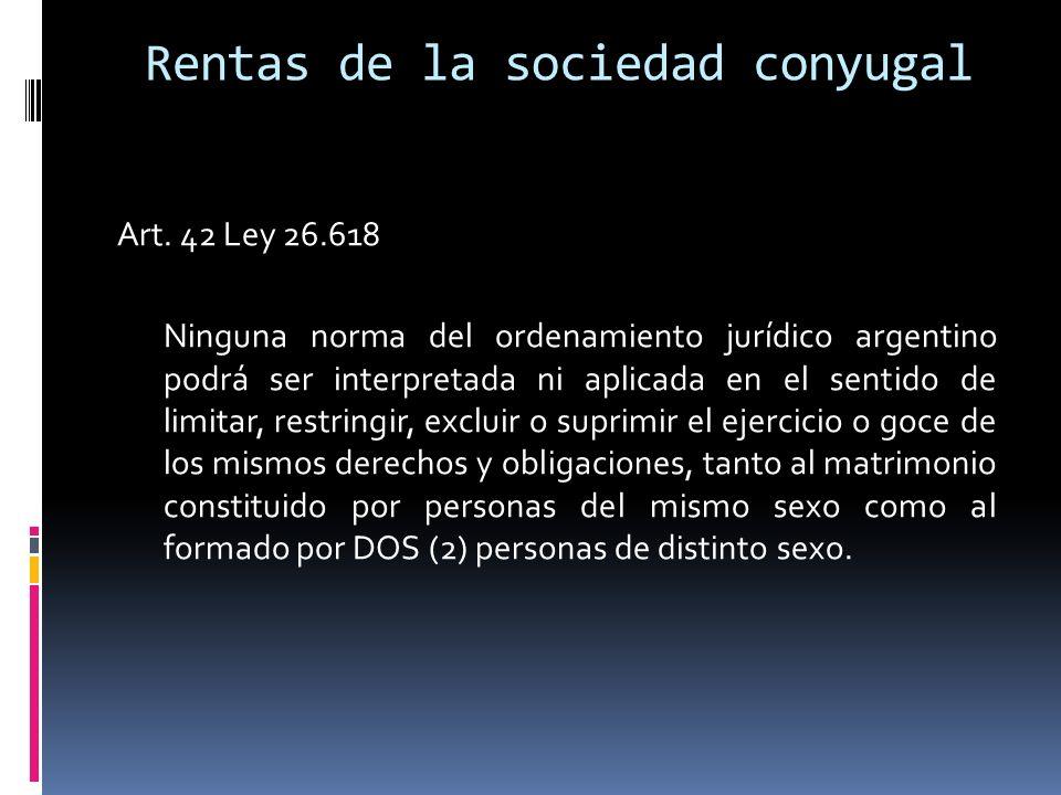 Rentas de la sociedad conyugal Art. 42 Ley 26.618 Ninguna norma del ordenamiento jurídico argentino podrá ser interpretada ni aplicada en el sentido d