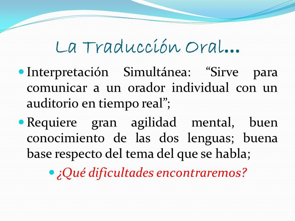 La Traducción Oral... Interpretación Simultánea: Sirve para comunicar a un orador individual con un auditorio en tiempo real; Requiere gran agilidad m