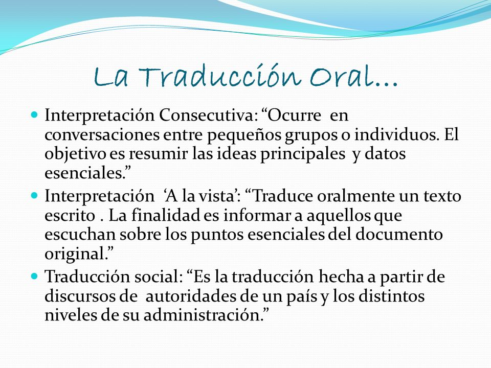 La Traducción Oral... Interpretación Consecutiva: Ocurre en conversaciones entre pequeños grupos o individuos. El objetivo es resumir las ideas princi