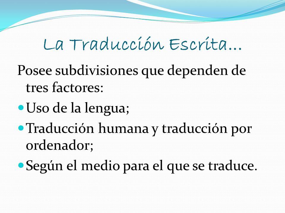 La Traducción Escrita... Posee subdivisiones que dependen de tres factores: Uso de la lengua; Traducción humana y traducción por ordenador; Según el m