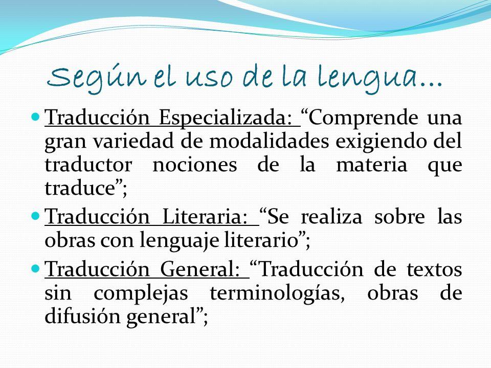 Según el uso de la lengua... Traducción Especializada: Comprende una gran variedad de modalidades exigiendo del traductor nociones de la materia que t