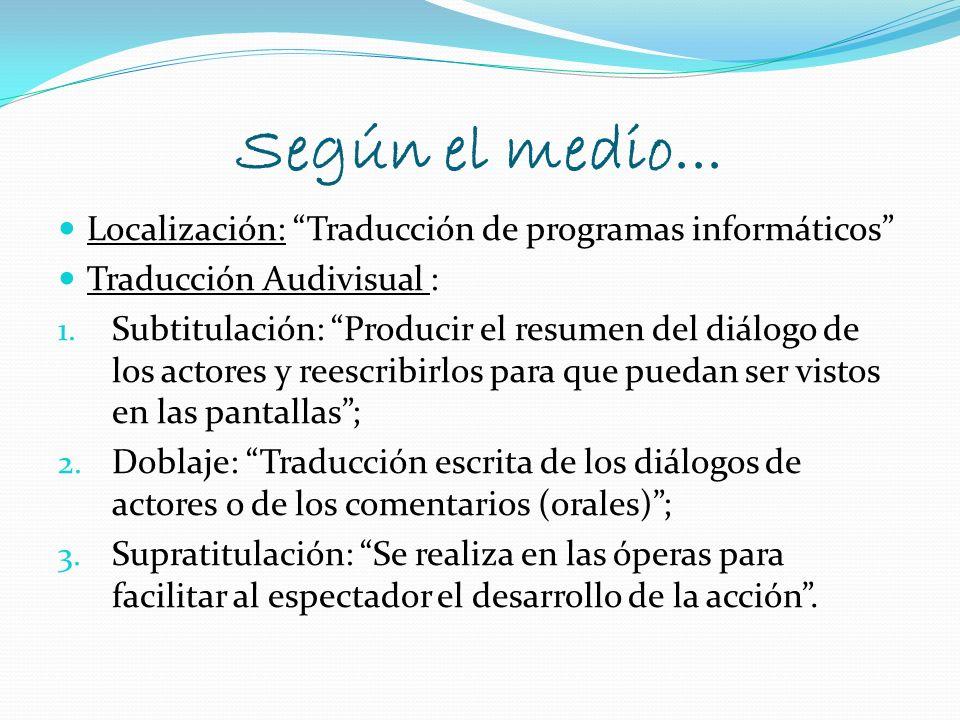 Según el medio... Localización: Traducción de programas informáticos Traducción Audivisual : 1. Subtitulación: Producir el resumen del diálogo de los
