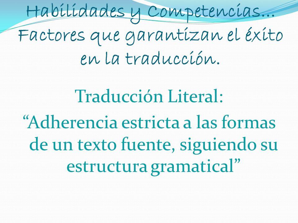 Habilidades y Competencias... Factores que garantizan el éxito en la traducción. Traducción Literal: Adherencia estricta a las formas de un texto fuen