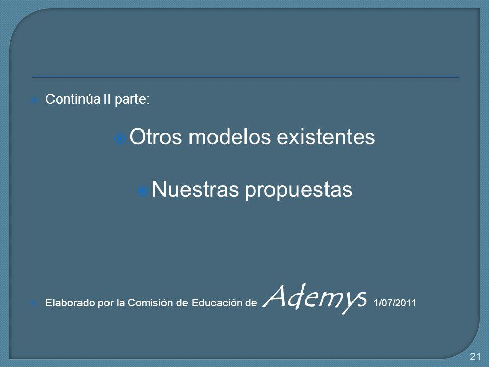 21 Continúa II parte: Otros modelos existentes Nuestras propuestas Elaborado por la Comisión de Educación de Ademys 1/07/2011