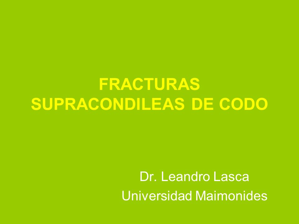 FRACTURAS SUPRACONDILEAS DE CODO Dr. Leandro Lasca Universidad Maimonides