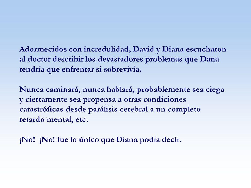 Adormecidos con incredulidad, David y Diana escucharon al doctor describir los devastadores problemas que Dana tendría que enfrentar si sobrevivía.
