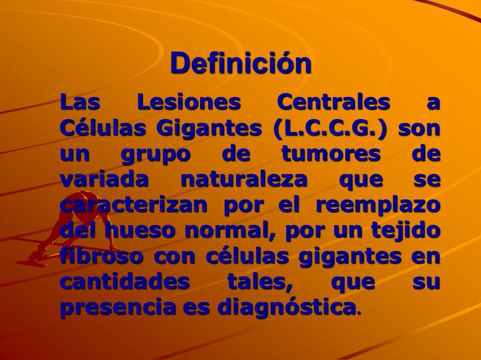 Definición Las Lesiones Centrales a Células Gigantes (L.C.C.G.) son un grupo de tumores de variada naturaleza que se caracterizan por el reemplazo del