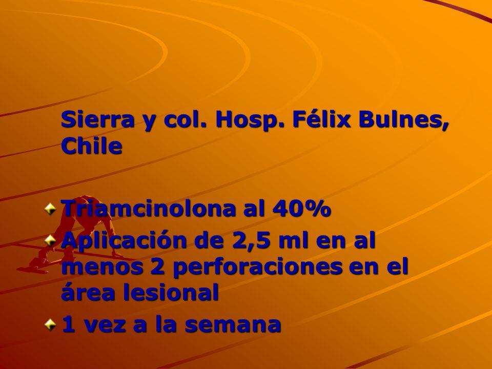Sierra y col. Hosp. Félix Bulnes, Chile Triamcinolona al 40% Aplicación de 2,5 ml en al menos 2 perforaciones en el área lesional 1 vez a la semana