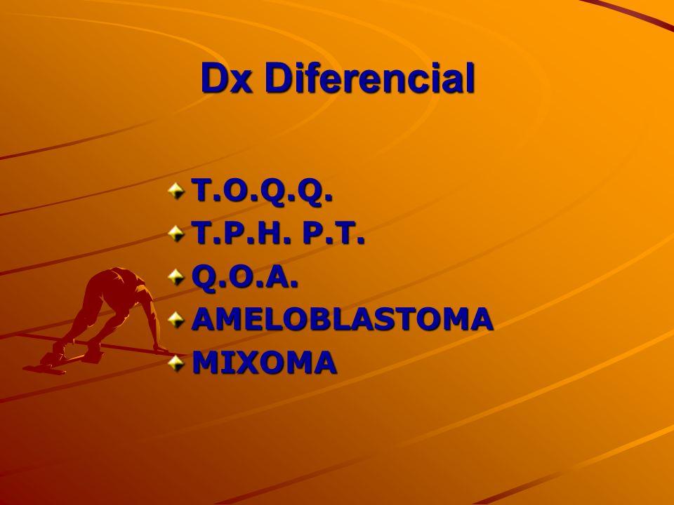 Dx Diferencial T.O.Q.Q. T.P.H. P.T. Q.O.A.AMELOBLASTOMAMIXOMA