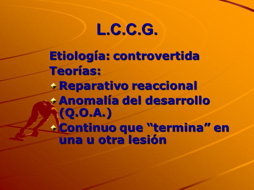 L.C.C.G. Etiología: controvertida Teorías: Reparativo reaccional Anomalía del desarrollo (Q.O.A.) Continuo que termina en una u otra lesión
