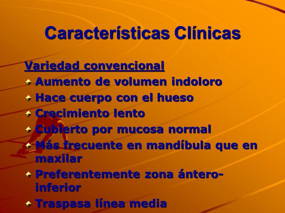 Características Clínicas Variedad convencional Aumento de volumen indoloro Hace cuerpo con el hueso Crecimiento lento Cubierto por mucosa normal Más f
