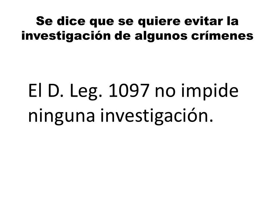 Se dice que se quiere evitar la investigación de algunos crímenes El D. Leg. 1097 no impide ninguna investigación.