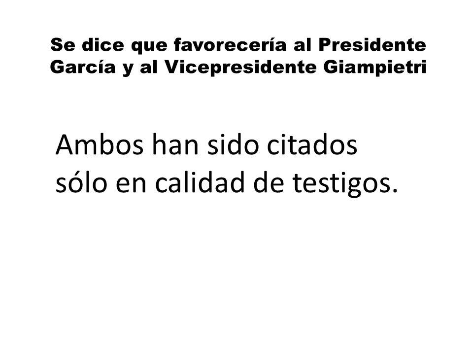 Se dice que favorecería al Presidente García y al Vicepresidente Giampietri Ambos han sido citados sólo en calidad de testigos.