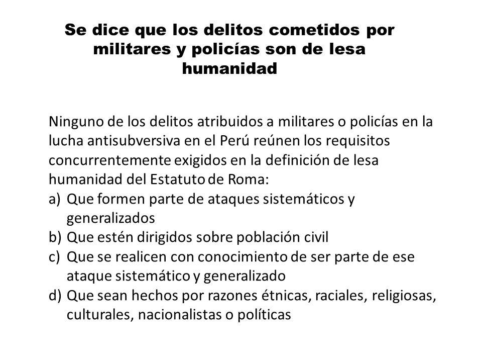 Se dice que los delitos cometidos por militares y policías son de lesa humanidad Ninguno de los delitos atribuidos a militares o policías en la lucha