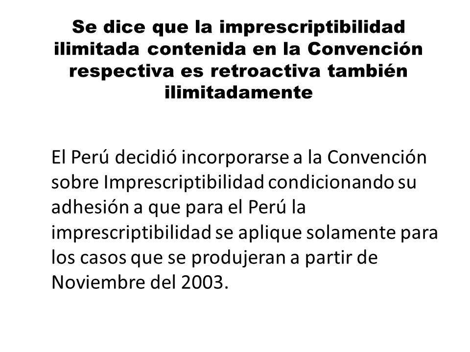 Se dice que la imprescriptibilidad ilimitada contenida en la Convención respectiva es retroactiva también ilimitadamente El Perú decidió incorporarse