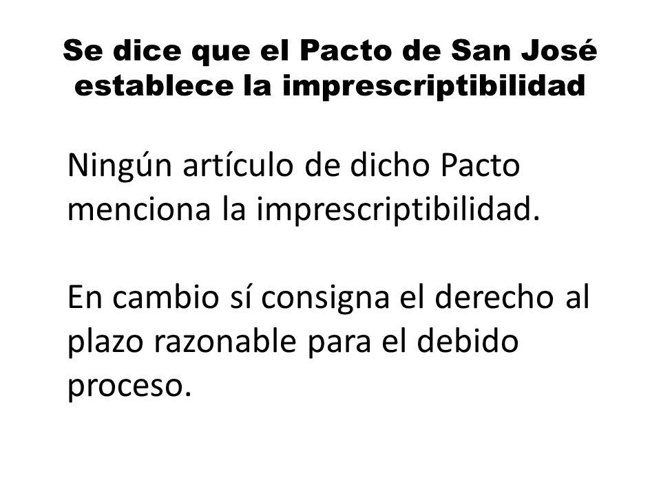 Se dice que el Pacto de San José establece la imprescriptibilidad Ningún artículo de dicho Pacto menciona la imprescriptibilidad. En cambio sí consign
