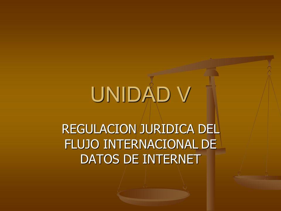 UNIDAD V REGULACION JURIDICA DEL FLUJO INTERNACIONAL DE DATOS DE INTERNET