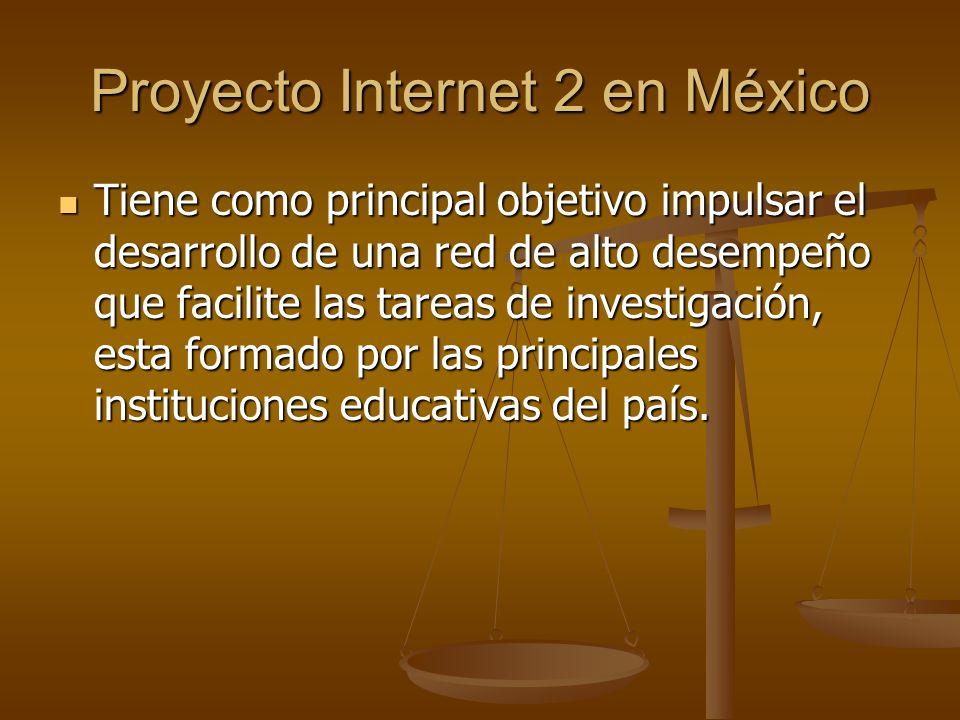 Proyecto Internet 2 en México Tiene como principal objetivo impulsar el desarrollo de una red de alto desempeño que facilite las tareas de investigaci