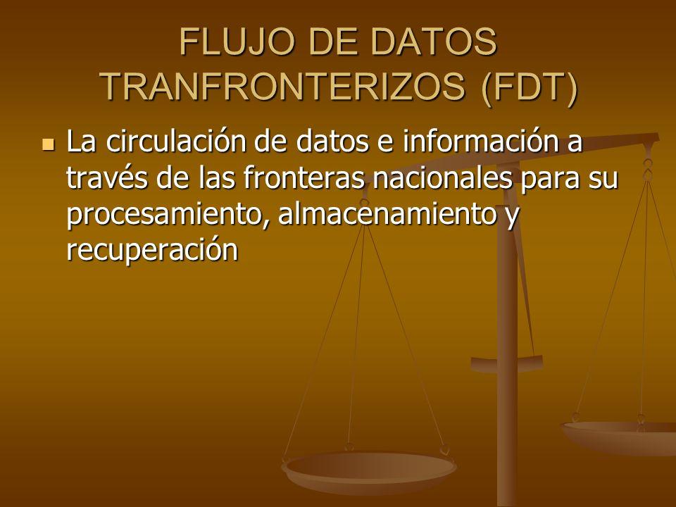 FLUJO DE DATOS TRANFRONTERIZOS (FDT) La circulación de datos e información a través de las fronteras nacionales para su procesamiento, almacenamiento