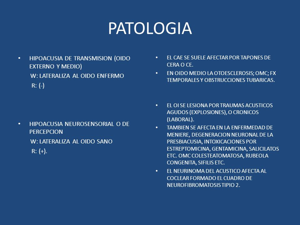 PATOLOGIA HIPOACUSIA DE TRANSMISION (OIDO EXTERNO Y MEDIO) W: LATERALIZA AL OIDO ENFERMO R: (-) HIPOACUSIA NEUROSENSORIAL O DE PERCEPCION W: LATERALIZ