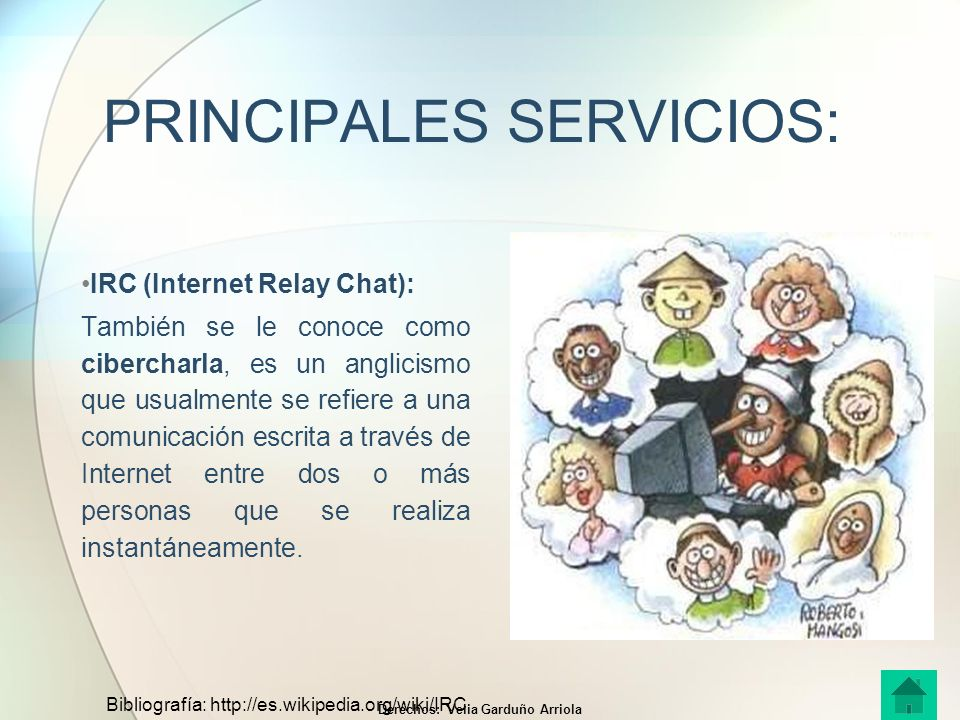 PRINCIPALES SERVICIOS: IRC (Internet Relay Chat): También se le conoce como cibercharla, es un anglicismo que usualmente se refiere a una comunicación