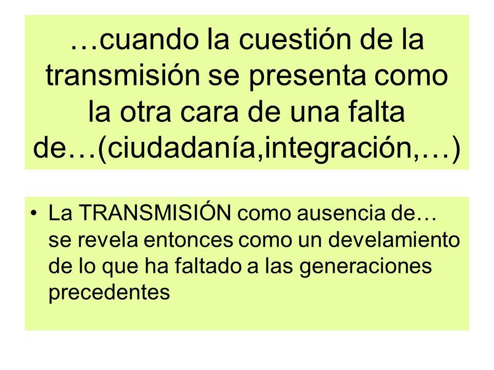 …cuando la cuestión de la transmisión se presenta como la otra cara de una falta de…(ciudadanía,integración,…) La TRANSMISIÓN como ausencia de… se rev