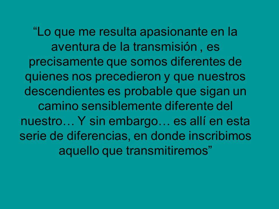 Lo que me resulta apasionante en la aventura de la transmisión, es precisamente que somos diferentes de quienes nos precedieron y que nuestros descend