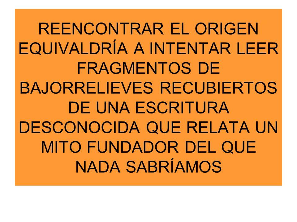 REENCONTRAR EL ORIGEN EQUIVALDRÍA A INTENTAR LEER FRAGMENTOS DE BAJORRELIEVES RECUBIERTOS DE UNA ESCRITURA DESCONOCIDA QUE RELATA UN MITO FUNDADOR DEL