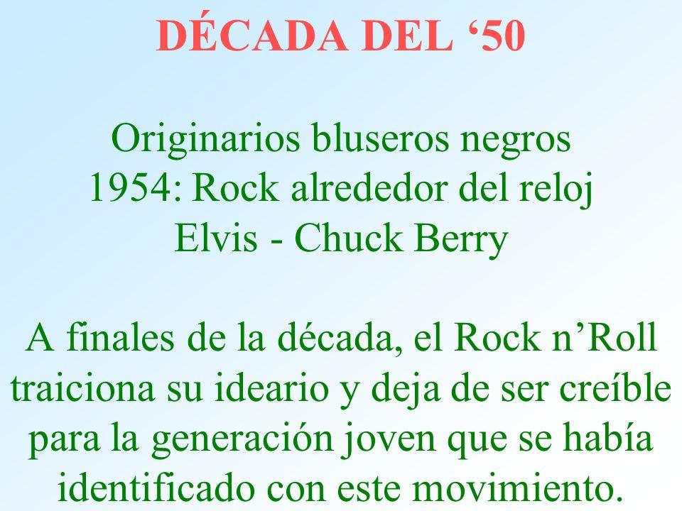DÉCADA DEL 50 Originarios bluseros negros 1954: Rock alrededor del reloj Elvis - Chuck Berry A finales de la década, el Rock nRoll traiciona su ideari