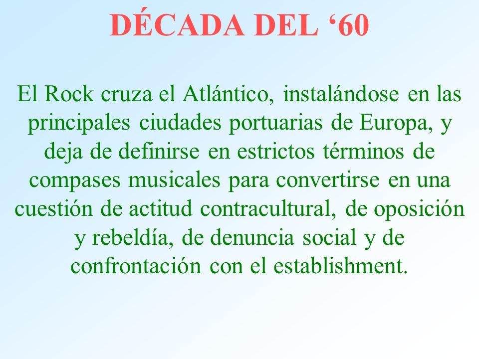 DÉCADA DEL 60 El Rock cruza el Atlántico, instalándose en las principales ciudades portuarias de Europa, y deja de definirse en estrictos términos de