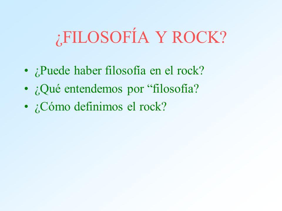 ¿FILOSOFÍA Y ROCK? ¿Puede haber filosofía en el rock? ¿Qué entendemos por filosofía? ¿Cómo definimos el rock?