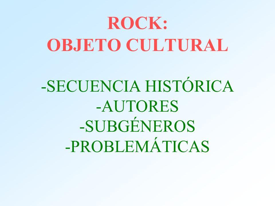 ROCK: OBJETO CULTURAL -SECUENCIA HISTÓRICA -AUTORES -SUBGÉNEROS -PROBLEMÁTICAS