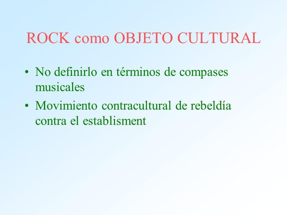 ROCK como OBJETO CULTURAL No definirlo en términos de compases musicales Movimiento contracultural de rebeldía contra el establisment