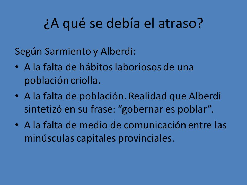 ¿A qué se debía el atraso? Según Sarmiento y Alberdi: A la falta de hábitos laboriosos de una población criolla. A la falta de población. Realidad que