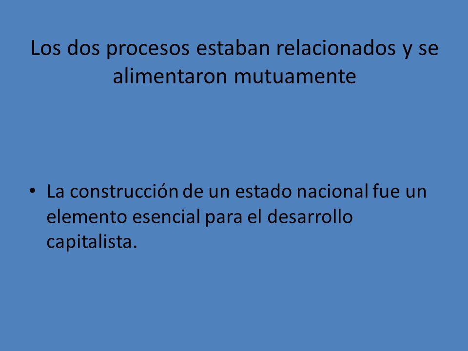 Los dos procesos estaban relacionados y se alimentaron mutuamente La construcción de un estado nacional fue un elemento esencial para el desarrollo ca