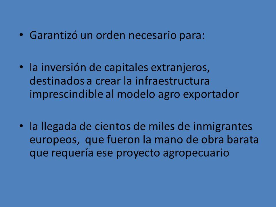 Garantizó un orden necesario para: la inversión de capitales extranjeros, destinados a crear la infraestructura imprescindible al modelo agro exportad