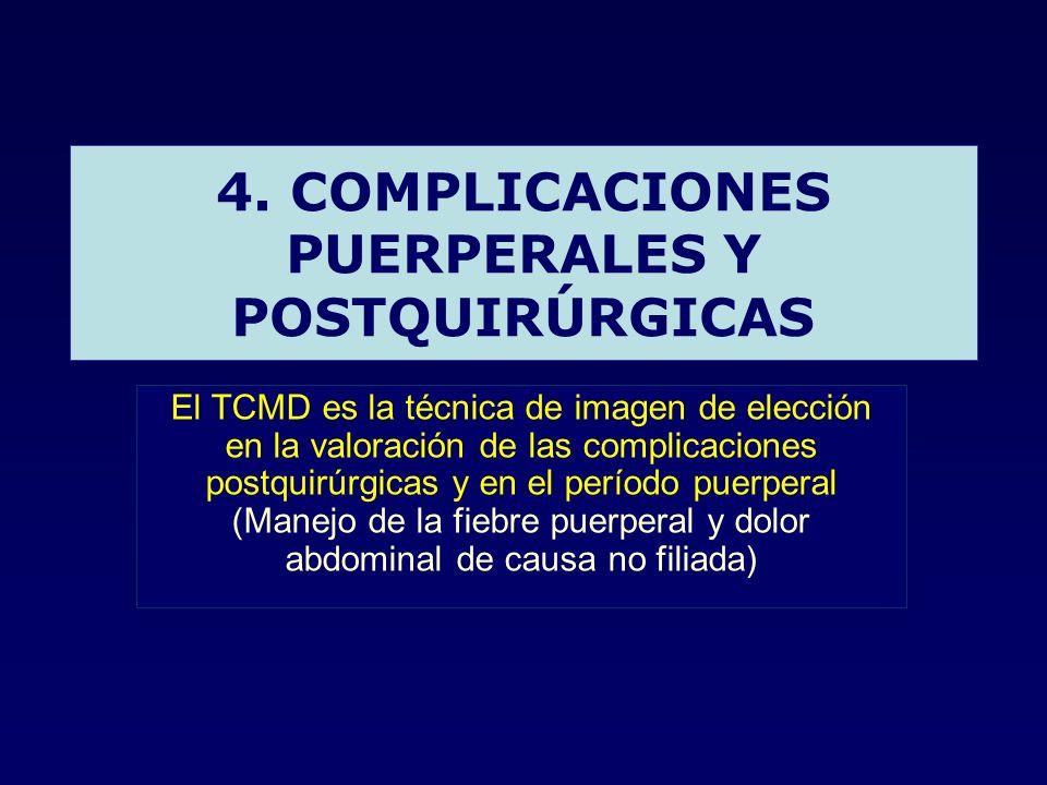 4. COMPLICACIONES PUERPERALES Y POSTQUIRÚRGICAS El TCMD es la técnica de imagen de elección en la valoración de las complicaciones postquirúrgicas y e