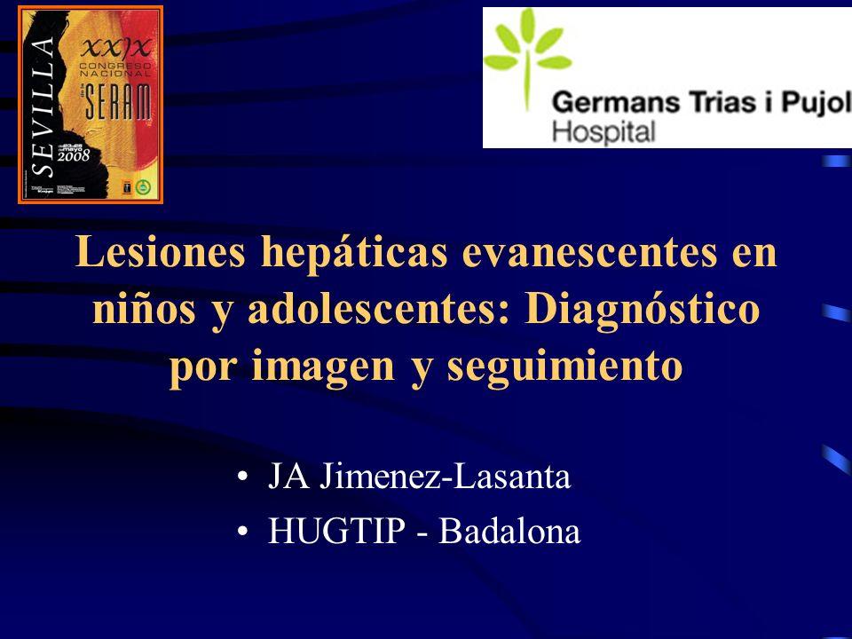 Lesiones hepáticas evanescentes en niños y adolescentes: Diagnóstico por imagen y seguimiento JA Jimenez-Lasanta HUGTIP - Badalona