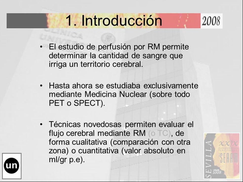 1. Introducción El estudio de perfusión por RM permite determinar la cantidad de sangre que irriga un territorio cerebral. Hasta ahora se estudiaba ex