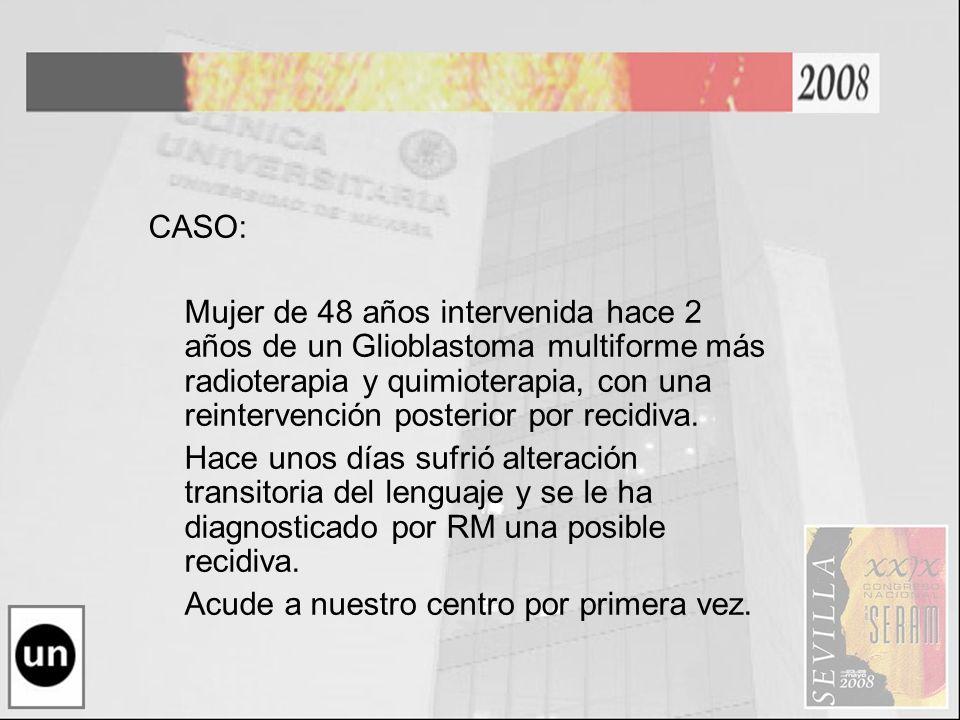 CASO: Mujer de 48 años intervenida hace 2 años de un Glioblastoma multiforme más radioterapia y quimioterapia, con una reintervención posterior por re