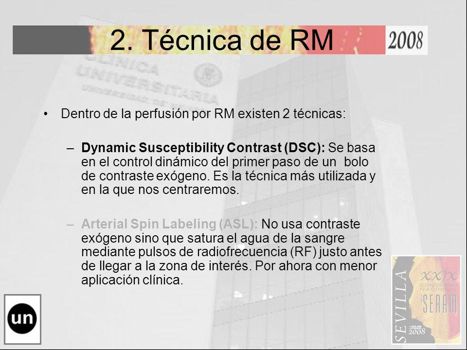 2. Técnica de RM Dentro de la perfusión por RM existen 2 técnicas: –Dynamic Susceptibility Contrast (DSC): Se basa en el control dinámico del primer p