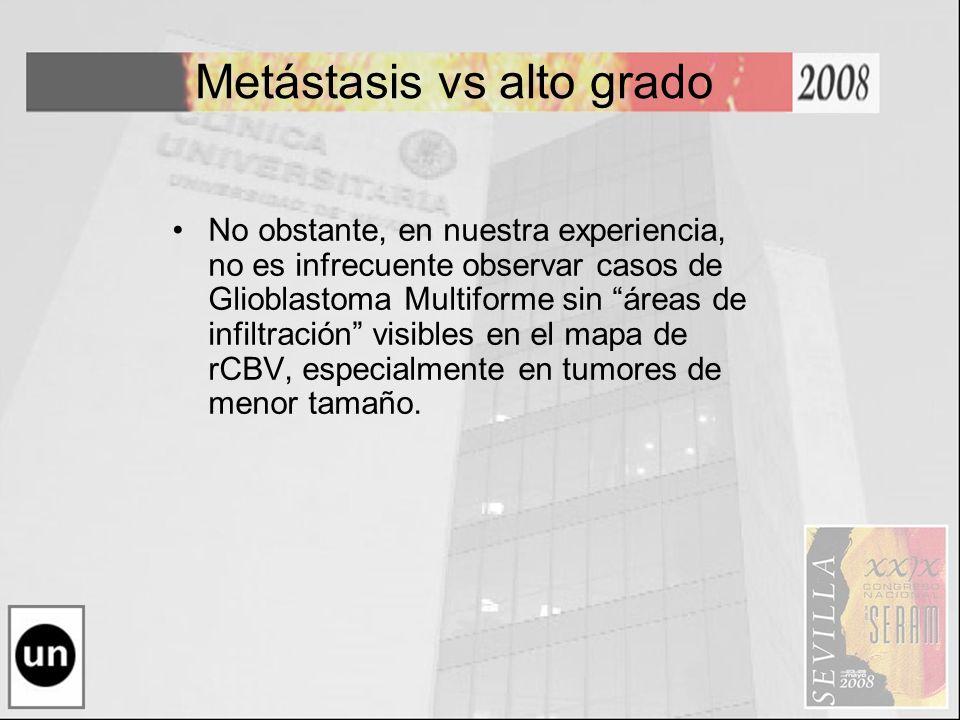Metástasis vs alto grado No obstante, en nuestra experiencia, no es infrecuente observar casos de Glioblastoma Multiforme sin áreas de infiltración vi