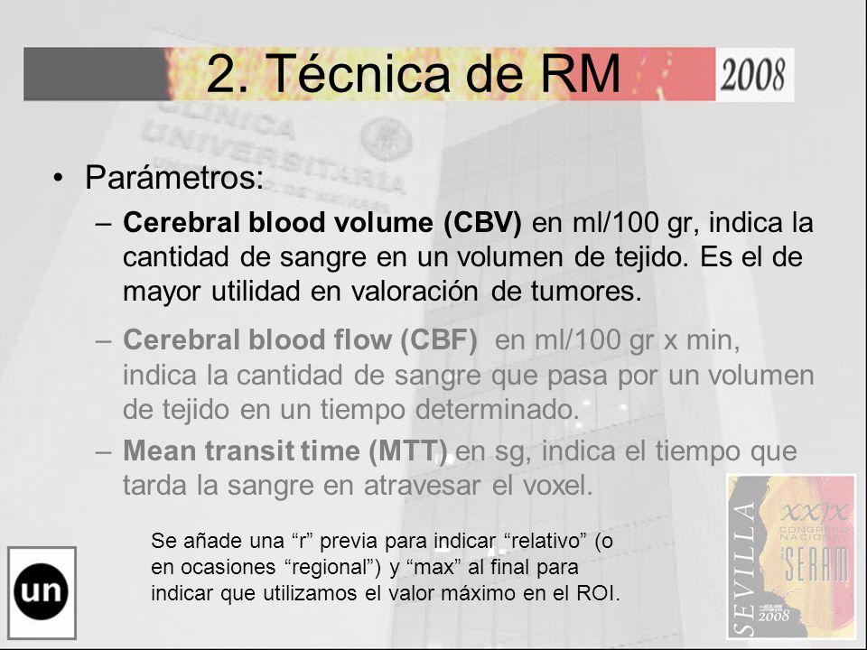 2. Técnica de RM Parámetros: –Cerebral blood volume (CBV) en ml/100 gr, indica la cantidad de sangre en un volumen de tejido. Es el de mayor utilidad