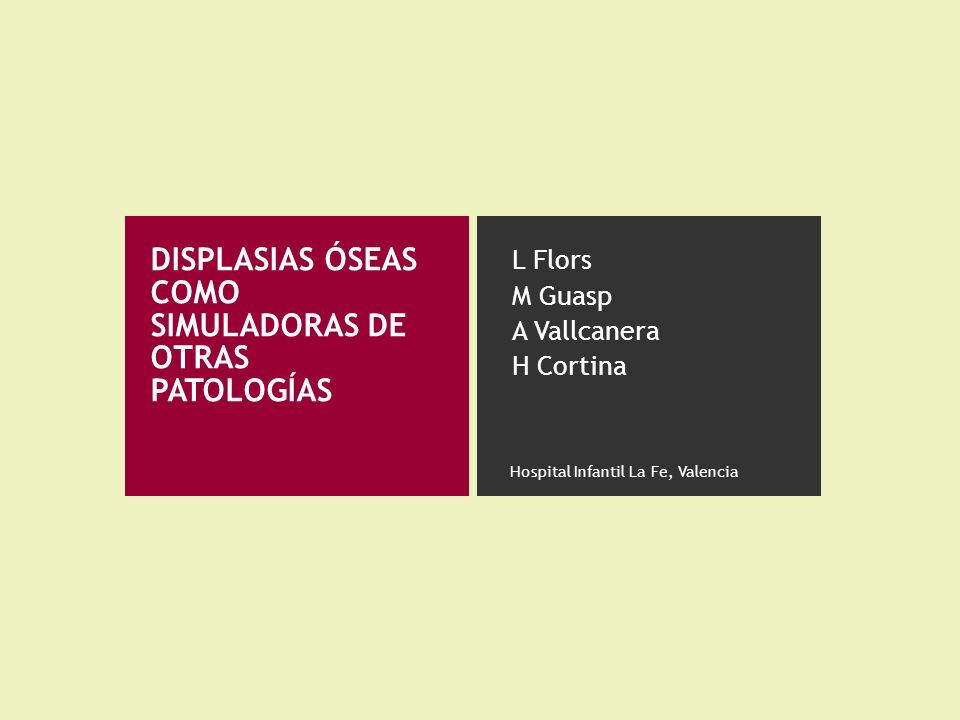DISPLASIAS ÓSEAS COMO SIMULADORAS DE OTRAS PATOLOGÍAS L Flors M Guasp A Vallcanera H Cortina Hospital Infantil La Fe, Valencia